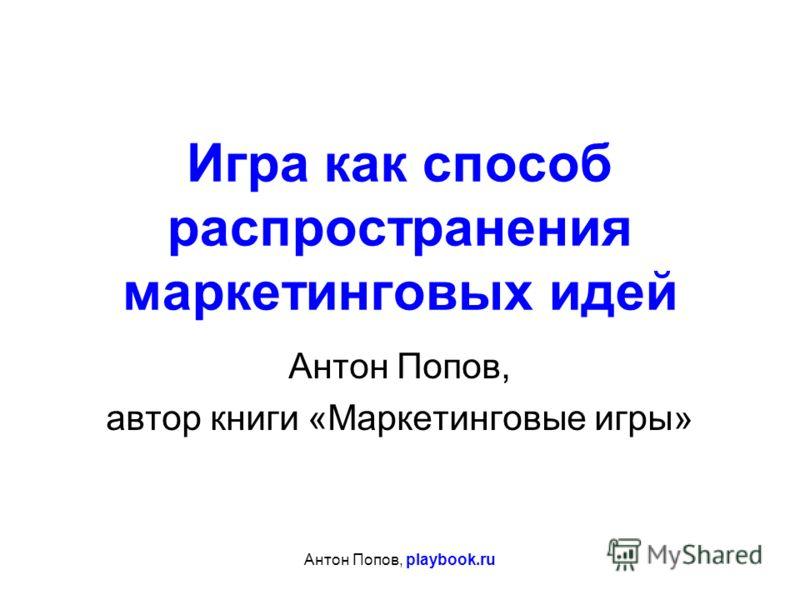 Антон Попов, playbook.ru Игра как способ распространения маркетинговых идей Антон Попов, автор книги «Маркетинговые игры»