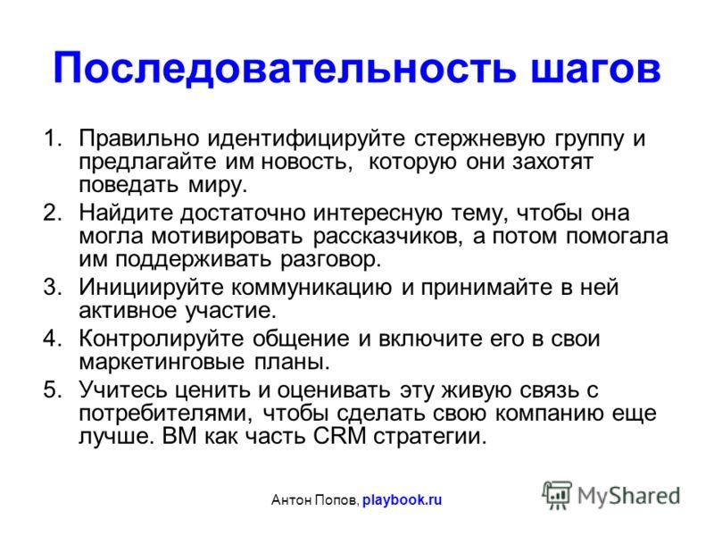 Антон Попов, playbook.ru Последовательность шагов 1.Правильно идентифицируйте стержневую группу и предлагайте им новость, которую они захотят поведать миру. 2.Найдите достаточно интересную тему, чтобы она могла мотивировать рассказчиков, а потом пом