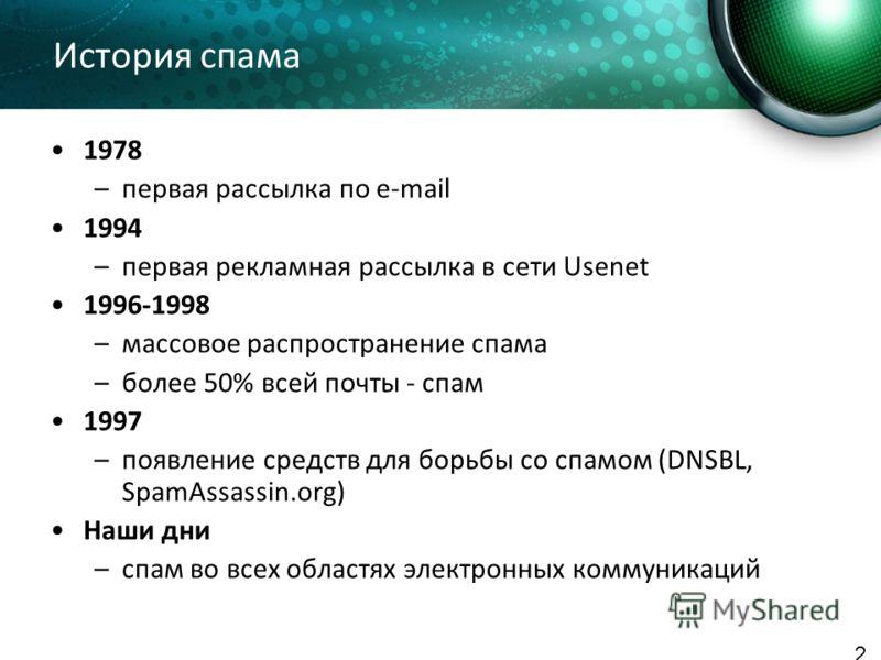История спама 1978 –первая рассылка по e-mail 1994 –первая рекламная рассылка в сети Usenet 1996-1998 –массовое распространение спама –более 50% всей почты - спам 1997 –появление средств для борьбы со спамом (DNSBL, SpamAssassin.org) Наши дни –спам в