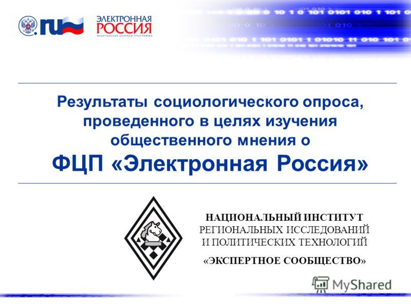 Результаты социологического опроса, проведенного в целях изучения общественного мнения о ФЦП «Электронная Россия» НАЦИОНАЛЬНЫЙ ИНСТИТУТ РЕГИОНАЛЬНЫХ ИССЛЕДОВАНИЙ И ПОЛИТИЧЕСКИХ ТЕХНОЛОГИЙ «ЭКСПЕРТНОЕ СООБЩЕСТВО»
