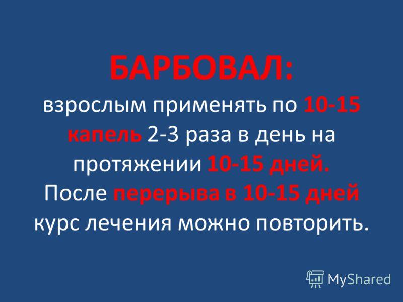 БАРБОВАЛ: взрослым применять по 10-15 капель 2-3 раза в день на протяжении 10-15 дней. После перерыва в 10-15 дней курс лечения можно повторить.