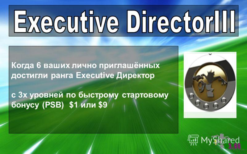Когда 6 ваших лично приглашённых достигли ранга Executive Директор с 3х уровней по быстрому стартовому бонусу (PSB) $1 или $9