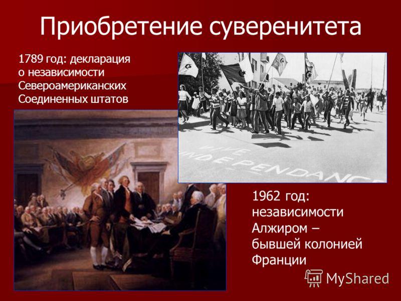 Приобретение суверенитета 1962 год: независимости Алжиром – бывшей колонией Франции 1789 год: декларация о независимости Североамериканских Соединенных штатов