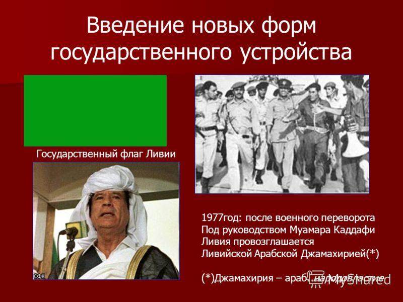 Введение новых форм государственного устройства 1977год: после военного переворота Под руководством Муамара Каддафи Ливия провозглашается Ливийской Арабской Джамахирией(*) (*)Джамахирия – араб. народовластие Государственный флаг Ливии