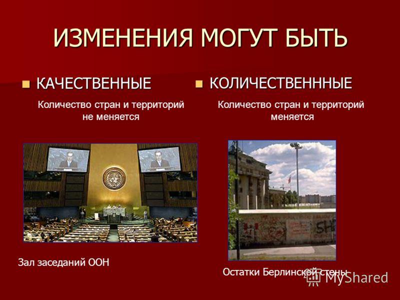 ИЗМЕНЕНИЯ МОГУТ БЫТЬ КАЧЕСТВЕННЫЕ КАЧЕСТВЕННЫЕ КОЛИЧЕСТВЕНННЫЕ КОЛИЧЕСТВЕНННЫЕ Зал заседаний ООН Остатки Берлинской стены Количество стран и территорий меняется Количество стран и территорий не меняется