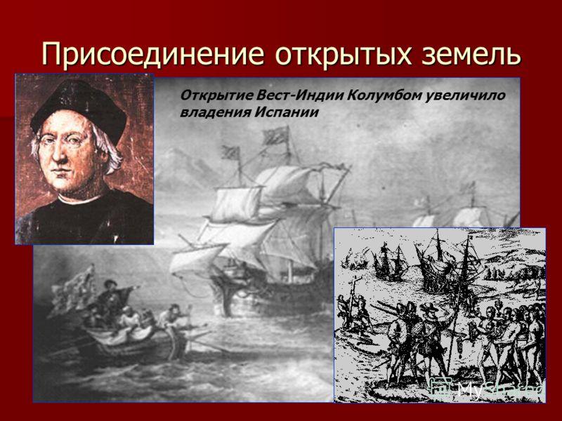 Присоединение открытых земель Открытие Вест-Индии Колумбом увеличило владения Испании