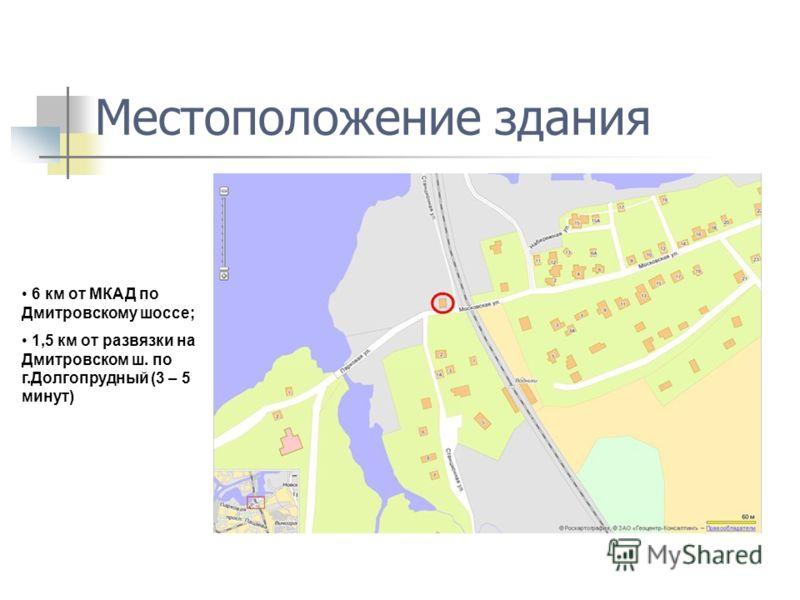 Местоположение здания 6 км от МКАД по Дмитровскому шоссе; 1,5 км от развязки на Дмитровском ш. по г.Долгопрудный (3 – 5 минут)