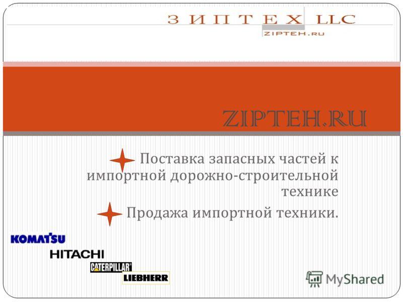 Поставка запасных частей к импортной дорожно - строительной технике Продажа импортной техники. ZIPTEH.RU