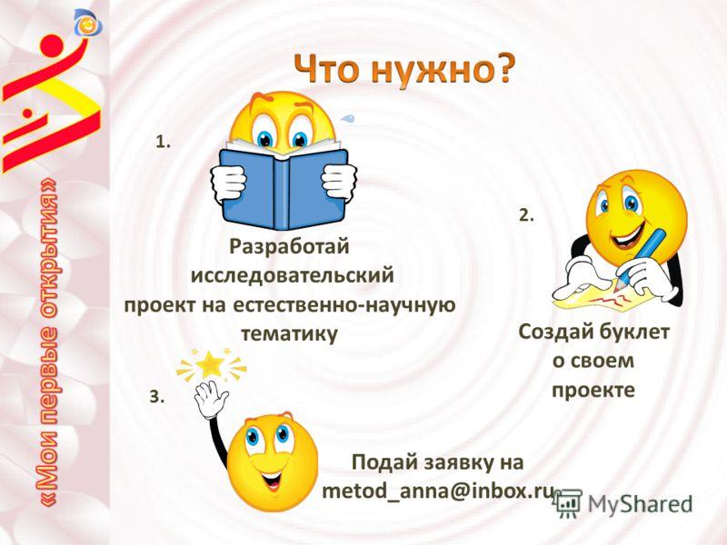 Разработай исследовательский проект на естественно-научную тематику 1. Создай буклет о своем проекте 2. 3. Подай заявку на metod_anna@inbox.ru