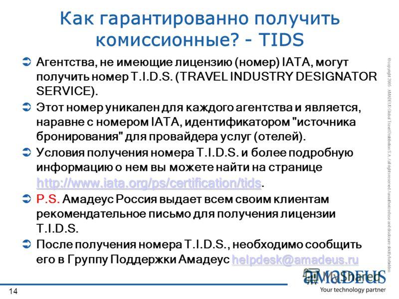 © copyright 2005 - AMADEUS Global Travel Distribution S.A. / all rights reserved / unauthorized use and disclosure strictly forbidden 14 Как гарантированно получить комиссионные? - TIDS Агентства, не имеющие лицензию (номер) IATA, могут получить номе