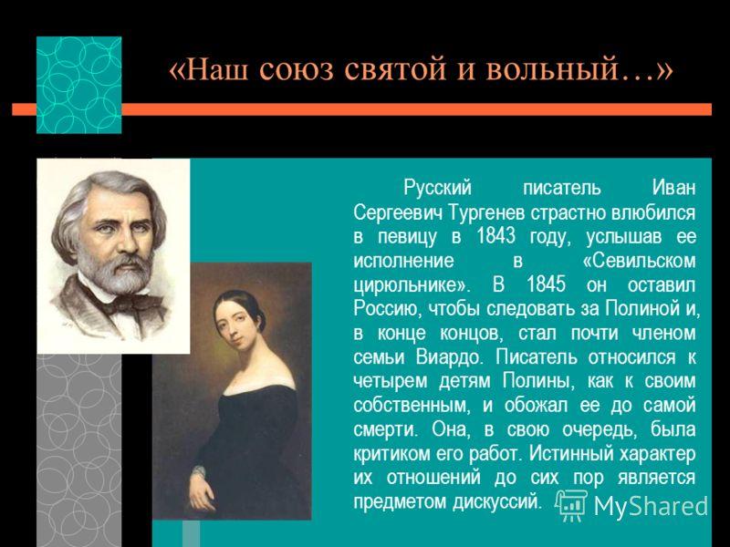 « Наш союз святой и вольный…» Русский писатель Иван Сергеевич Тургенев страстно влюбился в певицу в 1843 году, услышав ее исполнение в «Севильском цирюльнике». В 1845 он оставил Россию, чтобы следовать за Полиной и, в конце концов, стал почти членом