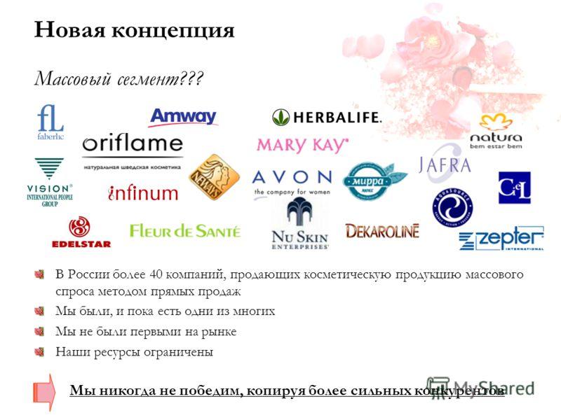Новая концепция Массовый сегмент??? В России более 40 компаний, продающих косметическую продукцию массового спроса методом прямых продаж Мы были, и пока есть одни из многих Мы не были первыми на рынке Наши ресурсы ограничены Мы никогда не победим, ко