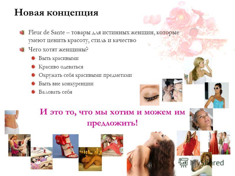 Новая концепция Fleur de Sante – товары для истинных женщин, которые умеют ценить красоту, стиль и качество Чего хотят женщины? Быть красивыми Красиво одеваться Окружать себя красивыми предметами Быть вне конкуренции Баловать себя И это то, что мы хо