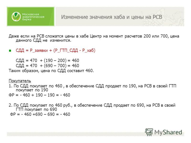 Изменение значения хаба и цены на РСВ Даже если на РСВ сложатся цены в хабе Центр на момент расчетов 200 или 700, цена данного СДД не изменится. CДД = P_заявки + (P_ГТП_СДД - P_хаб) CДД = 470 + (190 – 200) = 460 CДД = 470 + (690 – 700) = 460 Таким об