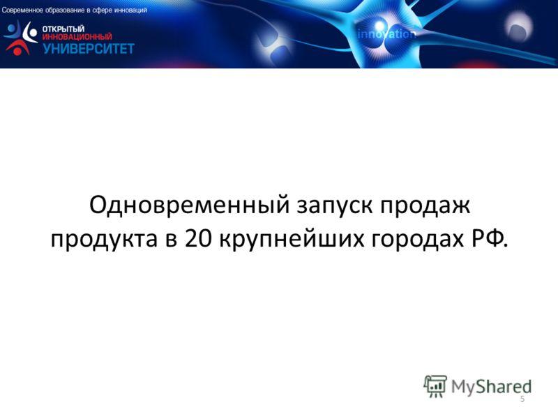 Одновременный запуск продаж продукта в 20 крупнейших городах РФ. 5