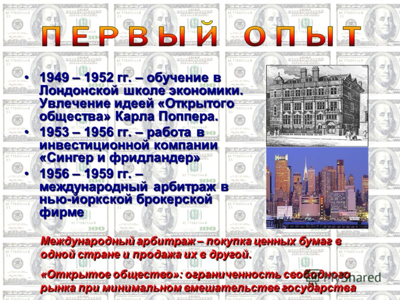 1949 – 1952 гг. – обучение в Лондонской школе экономики. Увлечение идеей «Открытого общества» Карла Поппера.1949 – 1952 гг. – обучение в Лондонской школе экономики. Увлечение идеей «Открытого общества» Карла Поппера. 1953 – 1956 гг. – работа в инвест