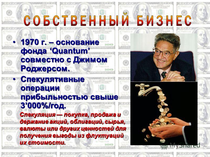 1970 г. – основание фонда Quantum совместно с Джимом Роджерсом.1970 г. – основание фонда Quantum совместно с Джимом Роджерсом. Спекулятивные операции прибыльностью свыше 3000%/год.Спекулятивные операции прибыльностью свыше 3000%/год. Спекуляция покуп