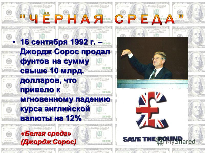 16 сентября 1992 г. – Джордж Сорос продал фунтов на сумму свыше 10 млрд. долларов, что привело к мгновенному падению курса английской валюты на 12%16 сентября 1992 г. – Джордж Сорос продал фунтов на сумму свыше 10 млрд. долларов, что привело к мгнове