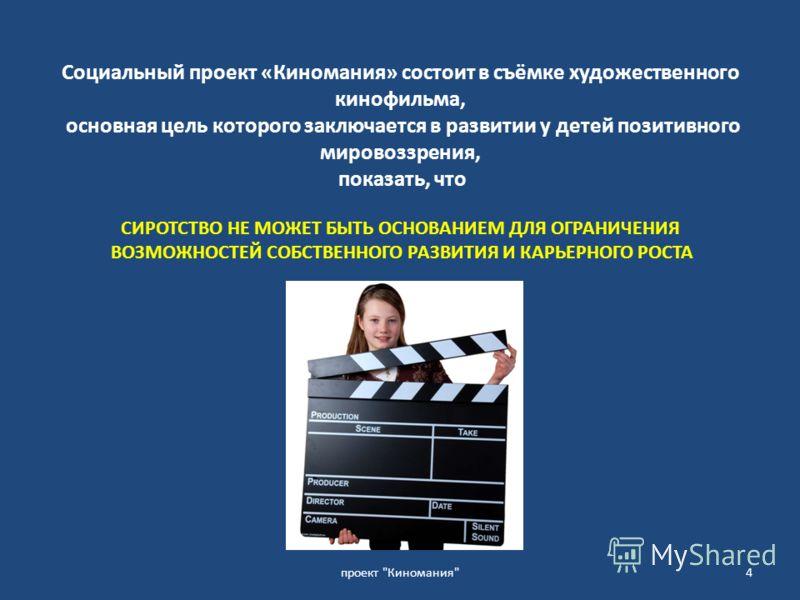 Социальный проект «Киномания» состоит в съёмке художественного кинофильма, основная цель которого заключается в развитии у детей позитивного мировоззрения, показать, что СИРОТСТВО НЕ МОЖЕТ БЫТЬ ОСНОВАНИЕМ ДЛЯ ОГРАНИЧЕНИЯ ВОЗМОЖНОСТЕЙ СОБСТВЕННОГО РАЗ