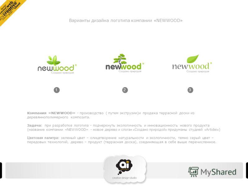 Компания «NEWWOOD» - производство ( путем экструзии)и продажа террасной доски из деревяннополимерного композита. Задача : при разработке лого типа - подчеркнуть экологичность и инновационность нового продукта (названи е компании «NEWWOOD» - новое дер
