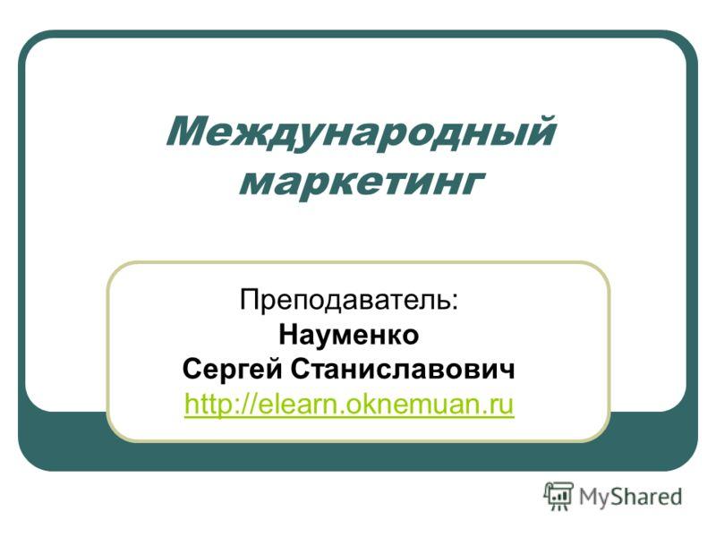 Международный маркетинг Преподаватель: Науменко Сергей Станиславович http://elearn.oknemuan.ru
