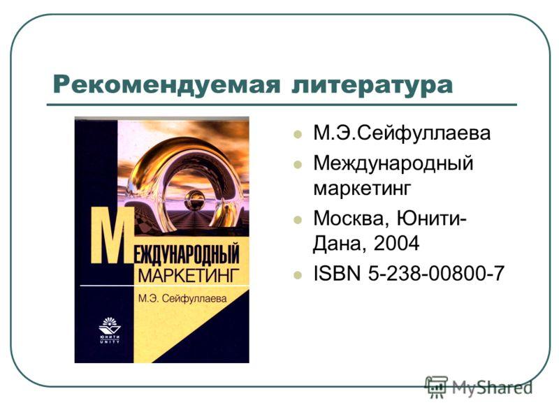 Рекомендуемая литература М.Э.Сейфуллаева Международный маркетинг Москва, Юнити- Дана, 2004 ISBN 5-238-00800-7