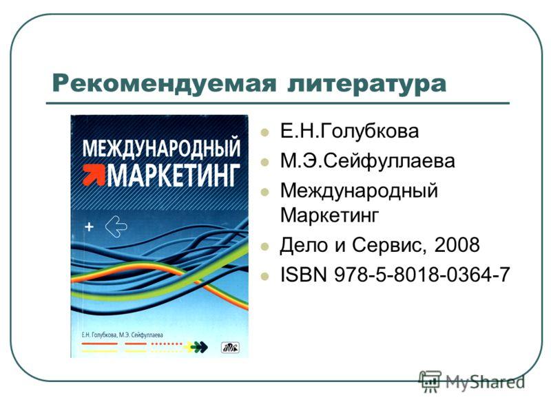 Рекомендуемая литература Е.Н.Голубкова М.Э.Сейфуллаева Международный Маркетинг Дело и Сервис, 2008 ISBN 978-5-8018-0364-7
