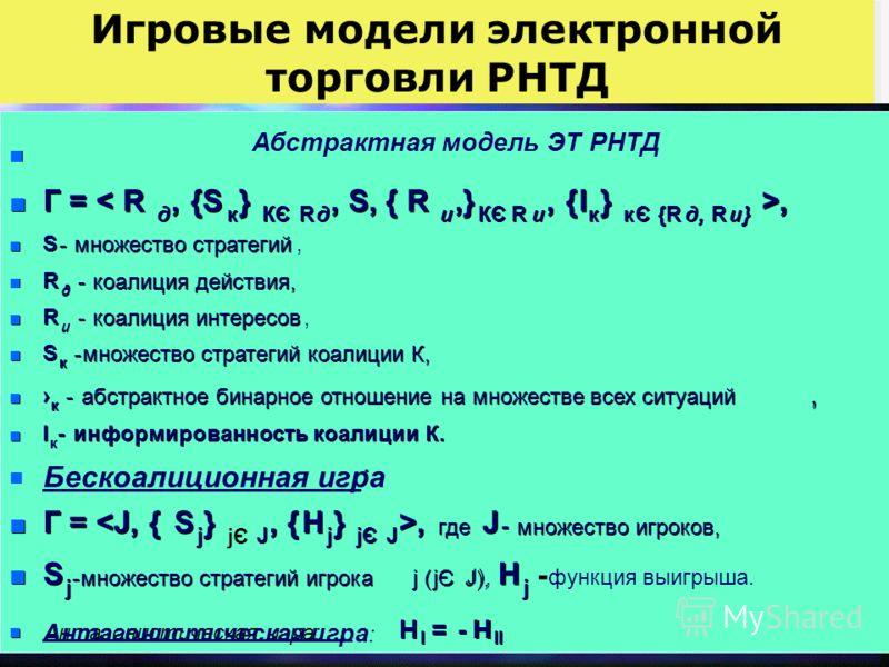 Игровые модели электронной торговли РНТД Ф ЛПР (P,I) n n Абстрактная модель ЭТ РНТД n n Г = < R д д,, {S к к } } КЄ R R д д, S, { R и и,} КЄ R и и,, { { I I к к } } к к Є Є {R д д,, R R и и } } >, n n S S - - множество стратегий, n n R R д д - - коал