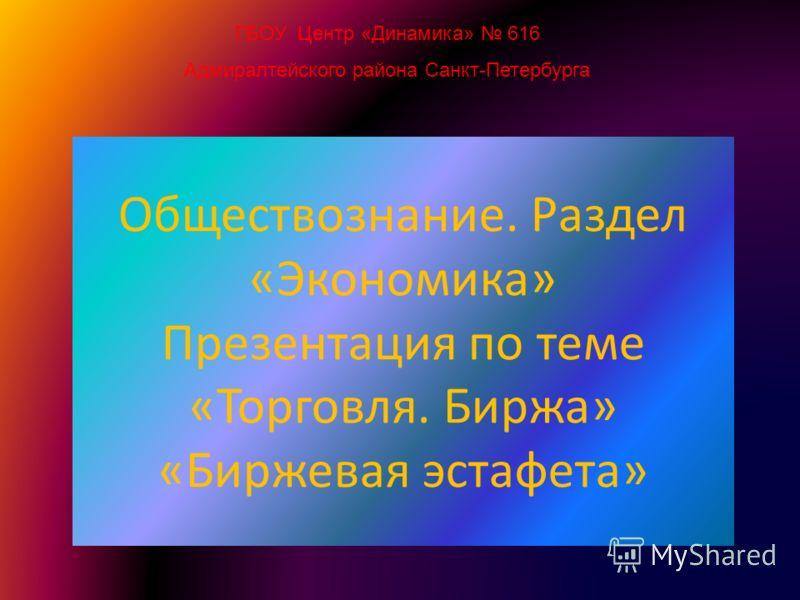 ГБОУ Центр «Динамика» 616 Адмиралтейского района Санкт-Петербурга Обществознание. Раздел «Экономика» Презентация по теме «Торговля. Биржа» «Биржевая эстафета»