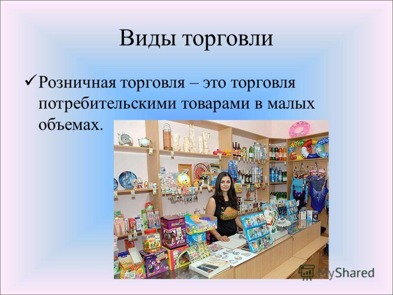 Виды торговли Розничная торговля – это торговля потребительскими товарами в малых объемах.