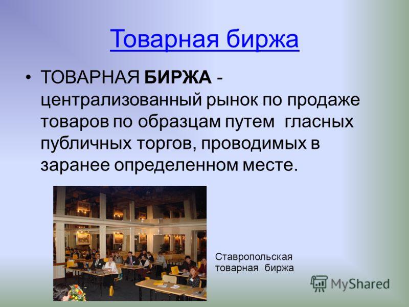 Товарная биржа ТОВАРНАЯ БИРЖА - централизованный рынок по продаже товаров по образцам путем гласных публичных торгов, проводимых в заранее определенном месте. Ставропольская товарная биржа