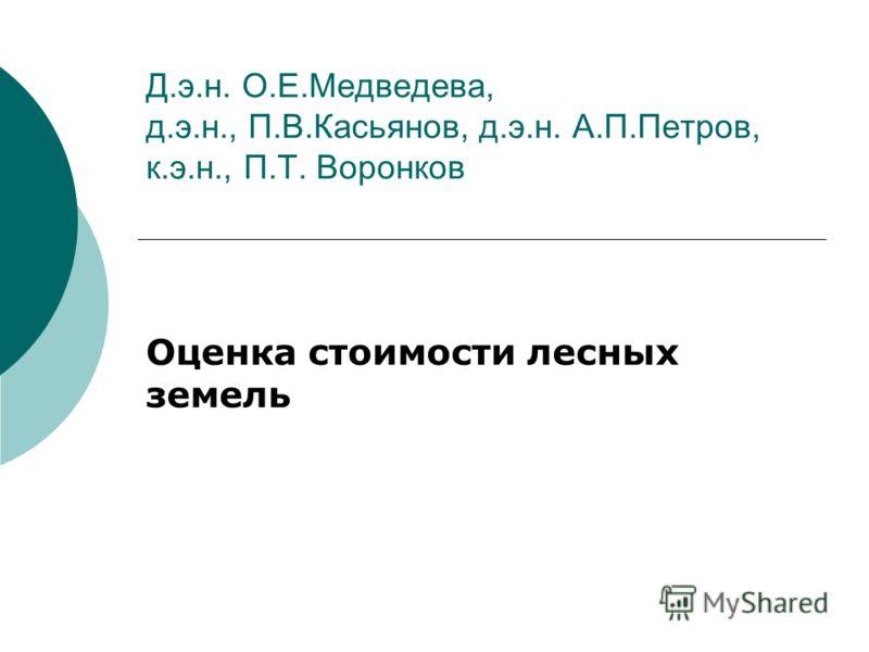 Д.э.н. О.Е.Медведева, д.э.н., П.В.Касьянов, д.э.н. А.П.Петров, к.э.н., П.Т. Воронков Оценка стоимости лесных земель