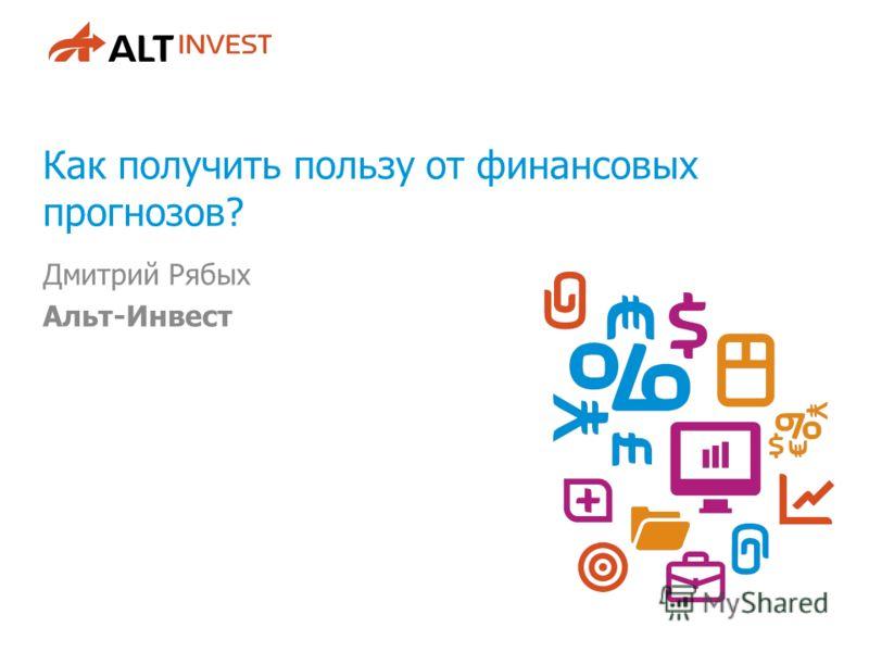 Как получить пользу от финансовых прогнозов? Дмитрий Рябых Альт-Инвест