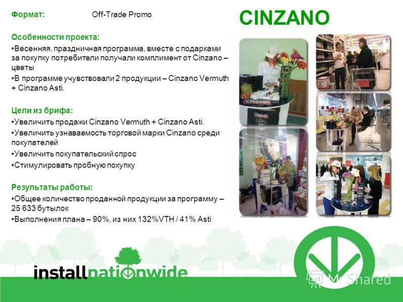 Формат: Off-Trade Promo Особенности проекта: Весенняя, праздничная программа, вместе с подарками за покупку потребители получали комплимент от Cinzano – цветы В программе учувствовали 2 продукции – Cinzano Vermuth + Cinzano Asti. Цели из брифа: Увели
