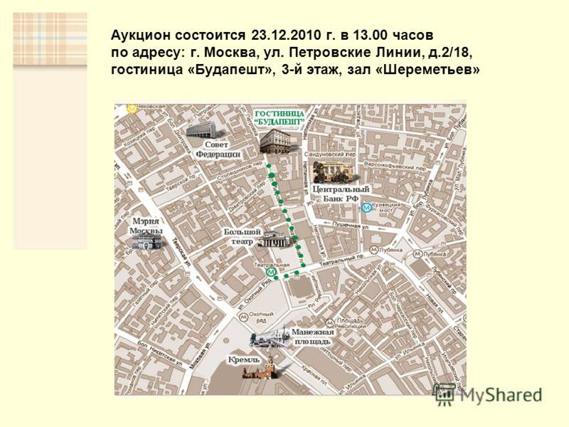 Аукцион состоится 23.12.2010 г. в 13.00 часов по адресу: г. Москва, ул. Петровские Линии, д.2/18, гостиница «Будапешт», 3-й этаж, зал «Шереметьев»