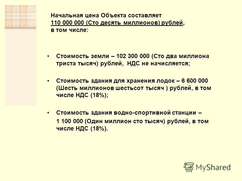 Начальная цена Объекта составляет 110 000 000 (Сто десять миллионов) рублей, в том числе: Стоимость земли – 102 300 000 (Сто два миллиона триста тысяч) рублей, НДС не начисляется;Стоимость земли – 102 300 000 (Сто два миллиона триста тысяч) рублей, Н