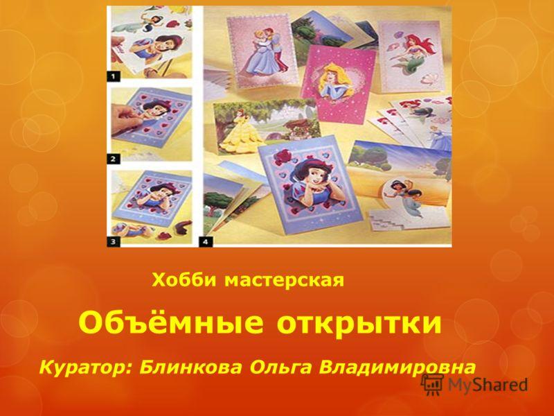 Объёмные открытки Хобби мастерская Куратор: Блинкова Ольга Владимировна