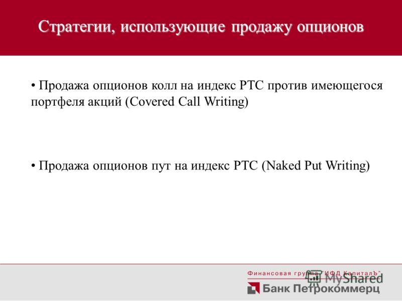 Стратегии, использующие продажу опционов Продажа опционов колл на индекс РТС против имеющегося портфеля акций (Covered Call Writing) Продажа опционов пут на индекс РТС (Naked Put Writing)