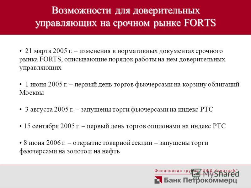 Возможности для доверительных управляющих на срочном рынке FORTS 21 марта 2005 г. – изменения в нормативных документах срочного рынка FORTS, описывающие порядок работы на нем доверительных управляющих 1 июня 2005 г. – первый день торгов фьючерсами на