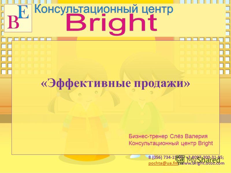 8 (056) 734-15-09; +3 8097-300-31-85; pochta@ua.fmpochta@ua.fm; www.bright.ucoz.com «Эффективные продажи» Бизнес-тренер Слёз Валерия Консультационный центр Bright