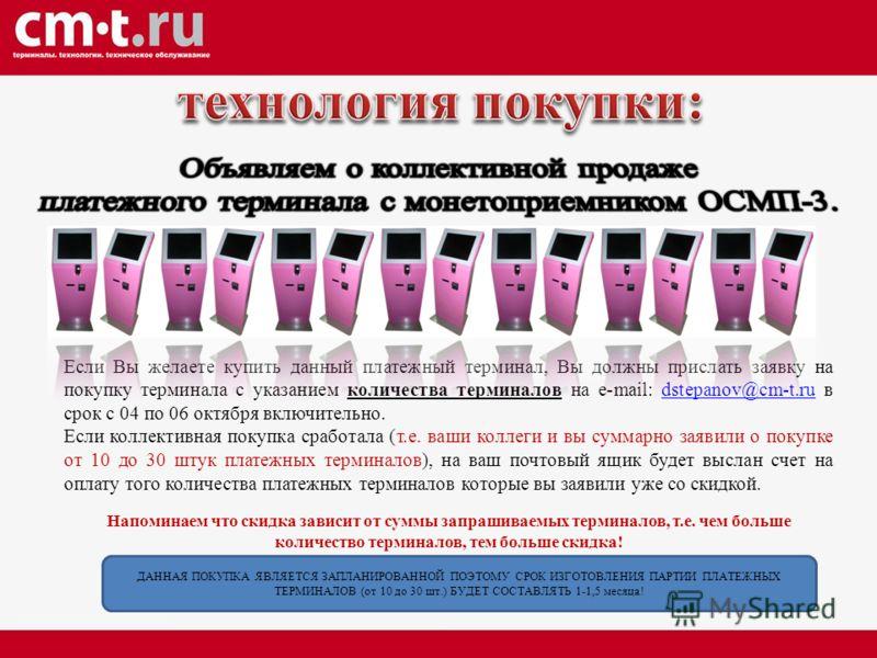 Если Вы желаете купить данный платежный терминал, Вы должны прислать заявку на покупку терминала с указанием количества терминалов на e-mail: dstepanov@cm-t.ru в срок с 04 по 06 октября включительно.dstepanov@cm-t.ru Если коллективная покупка сработа