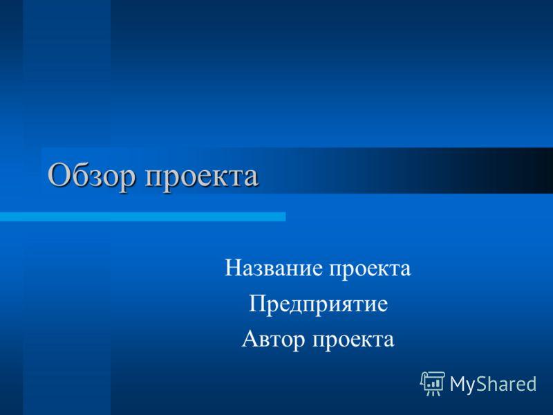 Обзор проекта Название проекта Предприятие Автор проекта