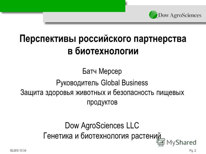 BLM/9.13.04Pg. 2 Перспективы российского партнерства в биотехнологии Батч Мерсер Руководитель Global Business Защита здоровья животных и безопасность пищевых продуктов Dow AgroSciences LLC Генетика и биотехнология растений