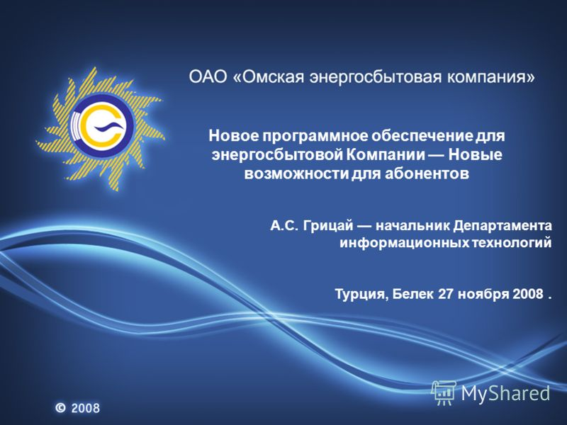Новое программное обеспечение для энергосбытовой Компании Новые возможности для абонентов А.С. Грицай начальник Департамента информационных технологий Турция, Белек 27 ноября 2008.