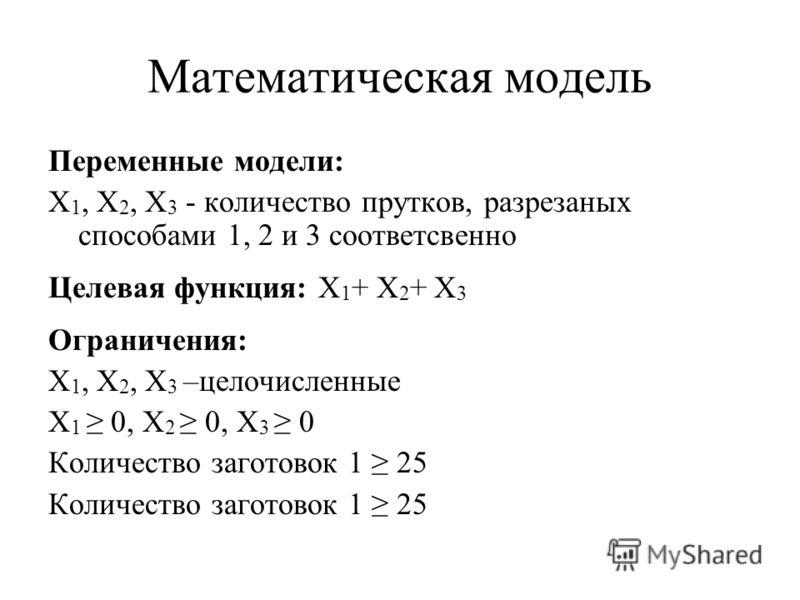 Математическая модель Переменные модели: X 1, X 2, X 3 - количество прутков, разрезаных способами 1, 2 и 3 соответсвенно Целевая функция: X 1 + X 2 + X 3 Ограничения: X 1, X 2, X 3 –целочисленные X 1 0, X 2 0, X 3 0 Количество заготовок 1 25