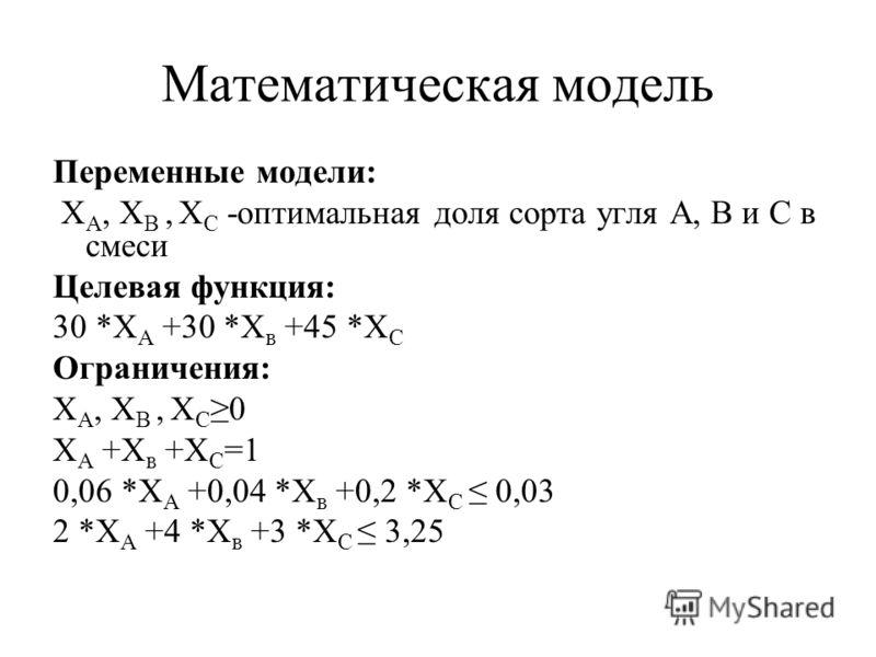 Математическая модель Переменные модели: Х А, Х В, Х С -оптимальная доля сорта угля А, В и С в смеси Целевая функция: 30 *Х А +30 *Х в +45 *Х С Ограничения: Х А, Х В, Х С0 Х А +Х в +Х С =1 0,06 *Х А +0,04 *Х в +0,2 *Х С 0,03 2 *Х А +4 *Х в +3 *Х С 3,