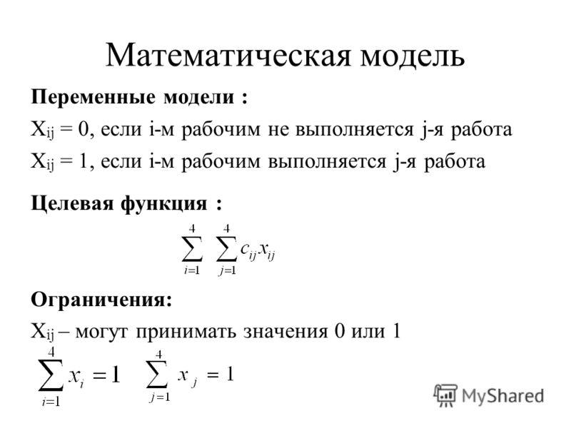 Математическая модель Переменные модели : X ij = 0, если i-м рабочим не выполняется j-я работа X ij = 1, если i-м рабочим выполняется j-я работа Целевая функция : Ограничения: X ij – могут принимать значения 0 или 1