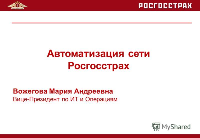 Вожегова Мария Андреевна Вице-Президент по ИТ и Операциям Автоматизация сети Росгосстрах