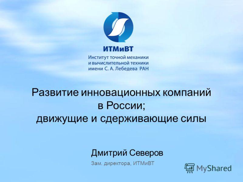Дмитрий Северов Зам. директора, ИТМиВТ Развитие инновационных компаний в России; движущие и сдерживающие силы