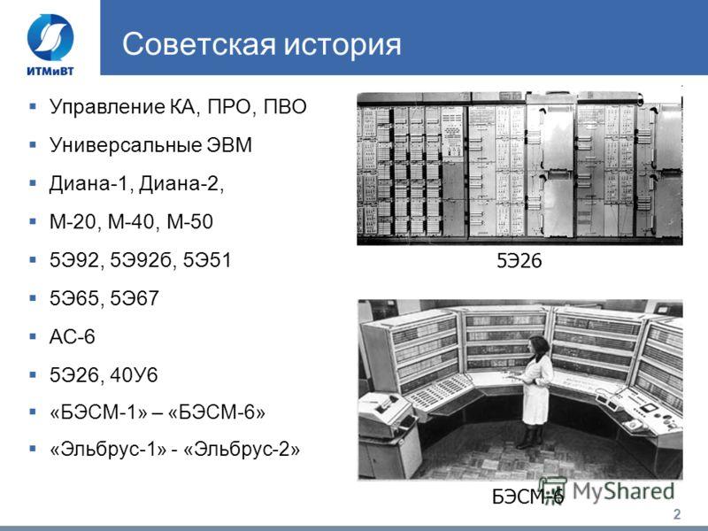 2 Советская история 5Э26 Управление КА, ПРО, ПВО Универсальные ЭВМ Диана-1, Диана-2, М-20, М-40, М-50 5Э92, 5Э92б, 5Э51 5Э65, 5Э67 АС-6 5Э26, 40У6 «БЭСМ-1» – «БЭСМ-6» «Эльбрус-1» - «Эльбрус-2» БЭСМ-6